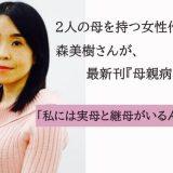 2人の母を持つ女性作家・森美樹さんが最新刊『母親病』を語る。「私には実母と継母がいるんです」#1